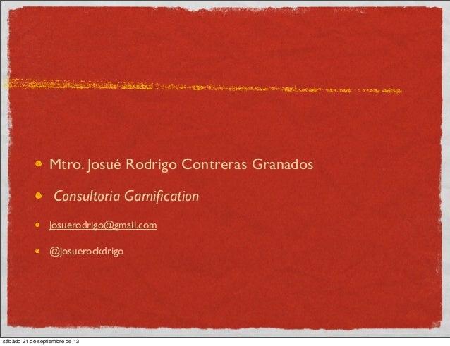 Mtro. Josué Rodrigo Contreras Granados Consultoria Gamification Josuerodrigo@gmail.com @josuerockdrigo sábado 21 de septiem...