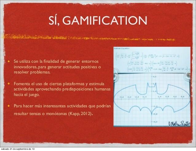 SÍ, GAMIFICATION Se utiliza con la finalidad de generar entornos innovadores, para generar actitudes positivas o resolver p...