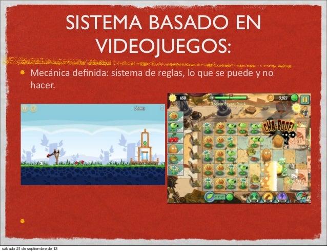 SISTEMA BASADO EN VIDEOJUEGOS: Mecánica  definida:  sistema  de  reglas,  lo  que  se  puede  y  no  ...