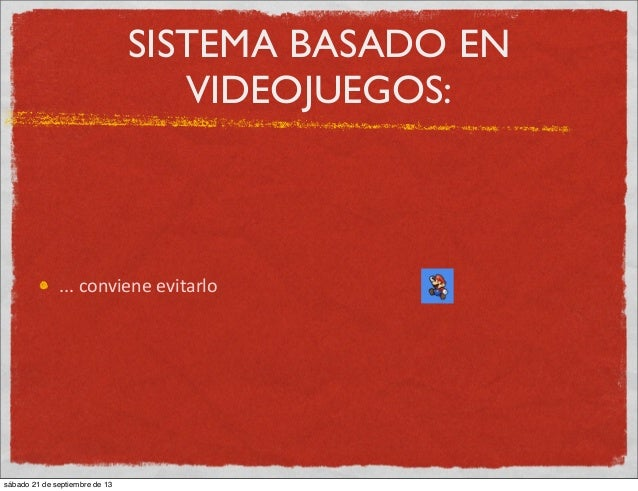 SISTEMA BASADO EN VIDEOJUEGOS: ...  conviene  evitarlo sábado 21 de septiembre de 13
