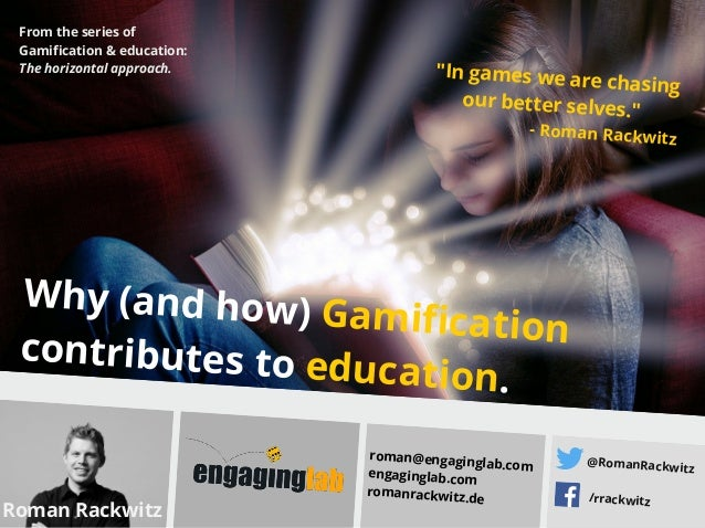 Why (and how) Gamificationcontributes to education. Roman Rackwitz roman@engaginglab.com engaginglab.com romanrackwitz.de ...