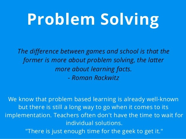 Problem Solving The difference between games and school is that the former is more about problem solving, the latter more ...