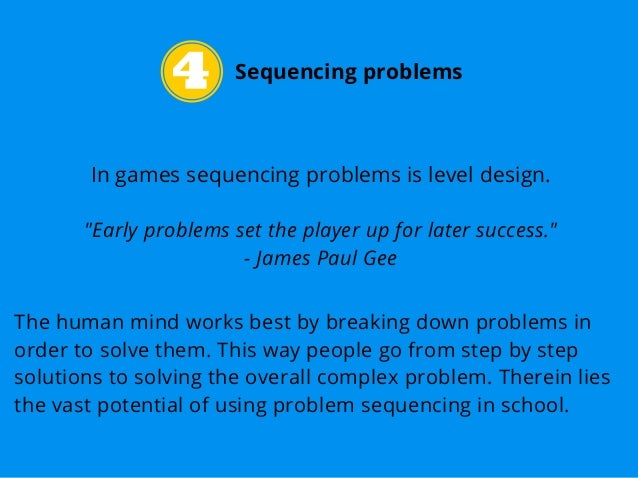 """Sequencing problems In games sequencing problems is level design. """"Early problems set the player up for later success."""" - ..."""