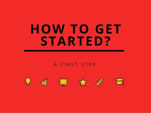 HOW TO GET STARTED? A F I R S T S T E P