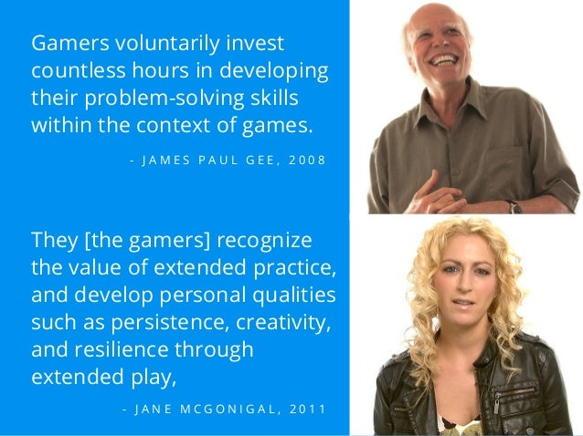 Gamers voluntarily invest countless hours in developing their problem-solving skills within the context of games. - J A M ...