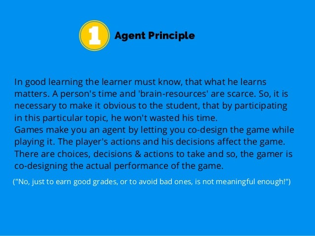 Agent Principle In good learning the learner must know, that what he learns matters. A person's time and 'brain-resources'...