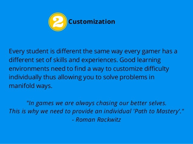 Customization Every student is different the same way every gamer has a different set of skills and experiences. Good lear...