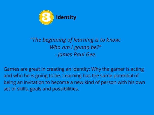 """Identity """"The beginning of learning is to know: Who am I gonna be?"""" - James Paul Gee. Games are great in creating an ident..."""