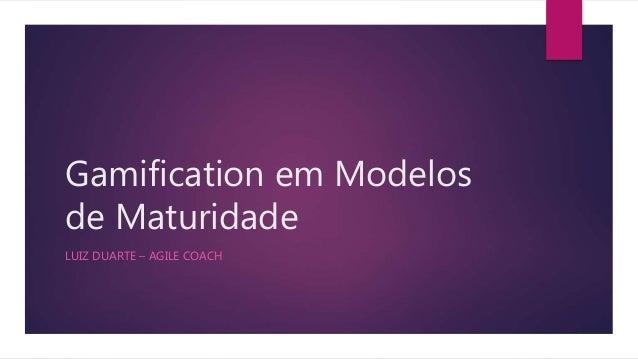 Gamification em Modelos de Maturidade LUIZ DUARTE – AGILE COACH