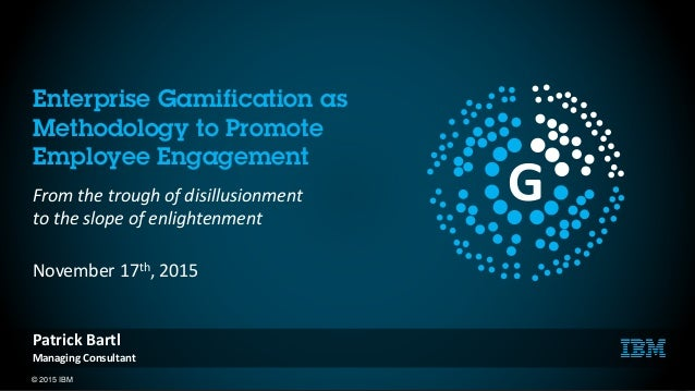 © 2015 IBM 1 Enterprise Gamification as Methodology to Promote Employee Engagement From the trough of disillusionment to t...