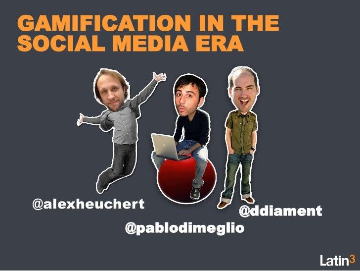 GAMIFICATION IN THE SOCIAL MEDIA ERA<br />@alexheuchert<br />@ddiament<br />@pablodimeglio<br />