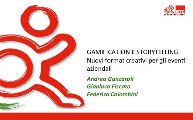 GAMIFICATION  E  STORYTELLING  Nuovi  format  crea>vi  per  gli  even>  aziendali  Andrea  Ganzaroli  Gianluca  Fiscato  F...