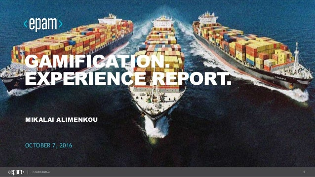 1CONFIDENTIAL GAMIFICATION. EXPERIENCE REPORT. MIKALAI ALIMENKOU OCTOBER 7, 2016