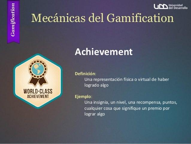 Mecánicas del Gamification Achievement Definición: Una representación física o virtual de haber logrado algo Ejemplo: Una ...