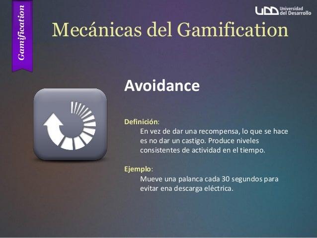 Mecánicas del Gamification Avoidance Definición: En vez de dar una recompensa, lo que se hace es no dar un castigo. Produc...