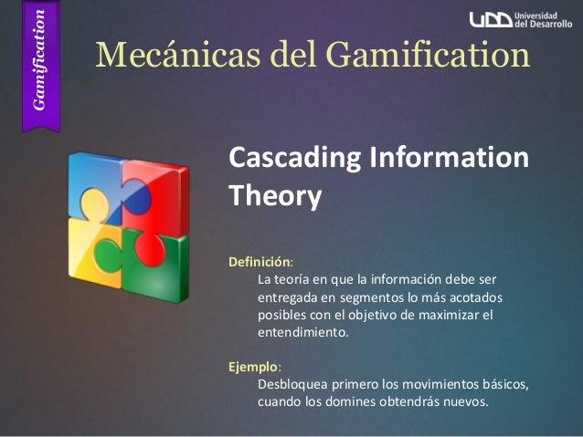 Mecánicas del Gamification Cascading Information Theory Definición: La teoría en que la información debe ser entregada en ...