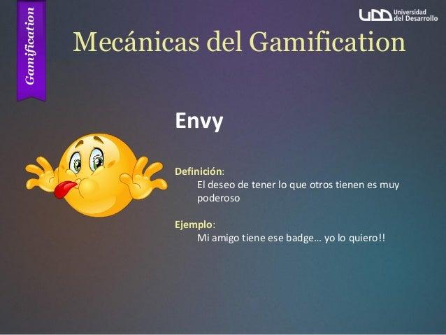 Mecánicas del Gamification Envy Definición: El deseo de tener lo que otros tienen es muy poderoso Ejemplo: Mi amigo tiene ...