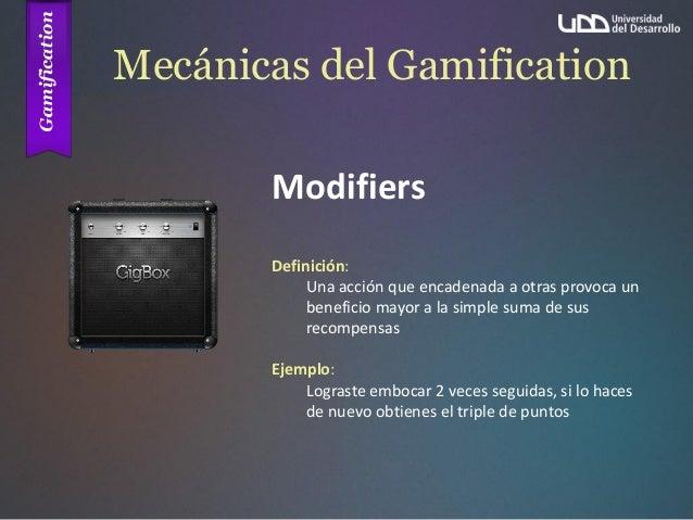 Mecánicas del Gamification Modifiers Definición: Una acción que encadenada a otras provoca un beneficio mayor a la simple ...