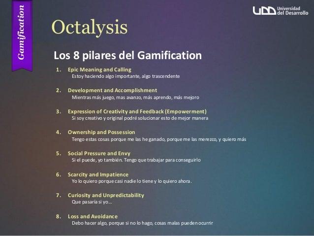 Octalysis Los 8 pilares del Gamification 1. Epic Meaning and Calling Estoy haciendo algo importante, algo trascendente 2. ...