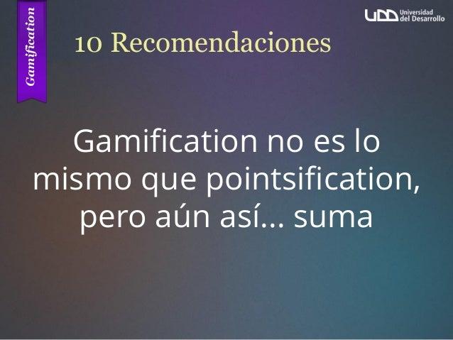 10 Recomendaciones Gamification no es lo mismo que pointsification, pero aún así... suma