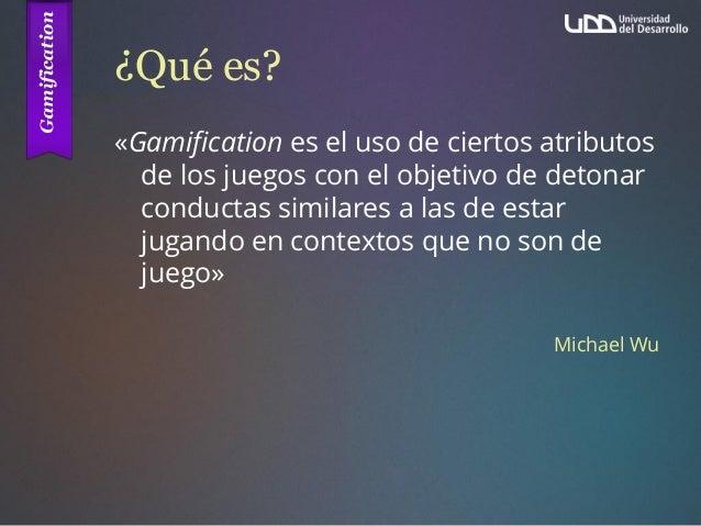 ¿Qué es? «Gamification es el uso de ciertos atributos de los juegos con el objetivo de detonar conductas similares a las d...