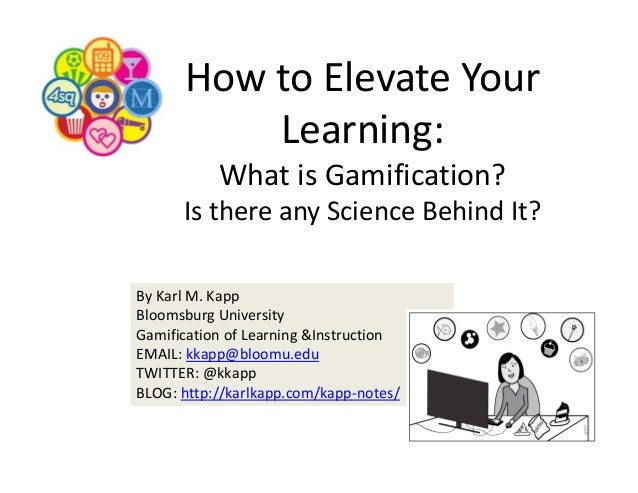 How to Elevate Your  Learning: What is Gamification?  Is there any Science Behind It? By Karl M. Kapp Bloomsburg Universit...