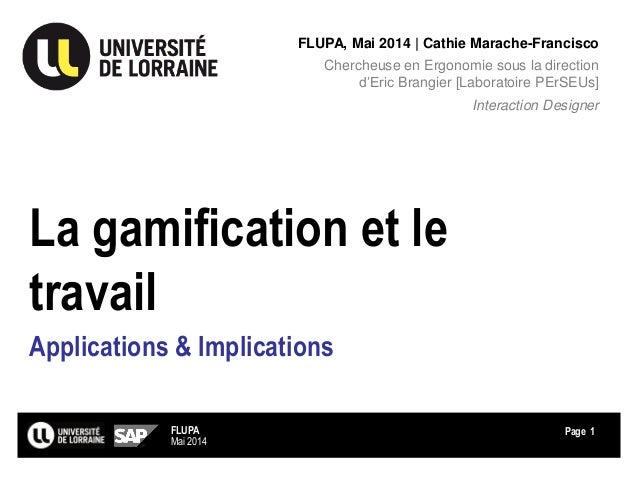 Page La gamification et le travail Applications & Implications FLUPA, Mai 2014 | Cathie Marache-Francisco Chercheuse en Er...