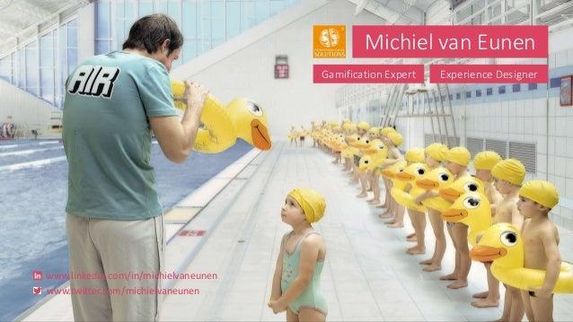 Michiel van Eunen Gamification Expert Experience Designer www.linkedin.com/in/michielvaneunen www.twitter.com/michielvaneu...