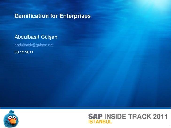 Gamification for EnterprisesAbdulbasıt Gülşenabdulbasit@gulsen.net03.12.2011