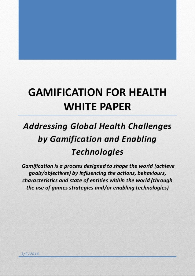 GAMIFICATION FOR HEALTH WHITE PAPER Addressing Global Health Challenges by Gamification and Enabling Technologies Gamifica...