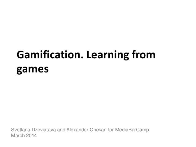 Gamification. Learning from games Svetlana Dzeviatava and Alexander Chekan for MediaBarCamp March 2014