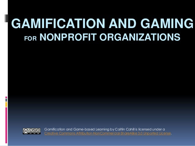GAMIFICATION AND GAMING FOR NONPROFIT ORGANIZATIONS Gamification and Game-based Learning by Caitlin Cahill is licensed und...