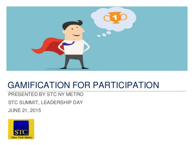GAMIFICATION FOR PARTICIPATION PRESENTED BY STC NY METRO STC SUMMIT, LEADERSHIP DAY JUNE 21, 2015