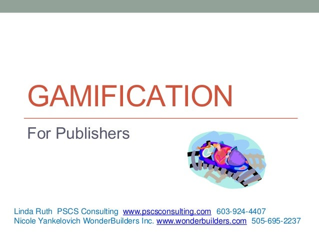 GAMIFICATION For Publishers Linda Ruth PSCS Consulting www.pscsconsulting.com (603-924-4407 Nicole Yankelovich WonderBuild...