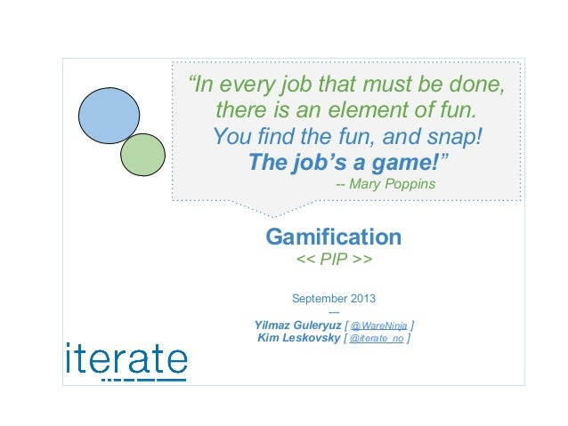 "Gamification << PIP >> September 2013 --- Yilmaz Guleryuz [ @WareNinja ] Kim Leskovsky [ @iterate_no ] ""In every job that ..."