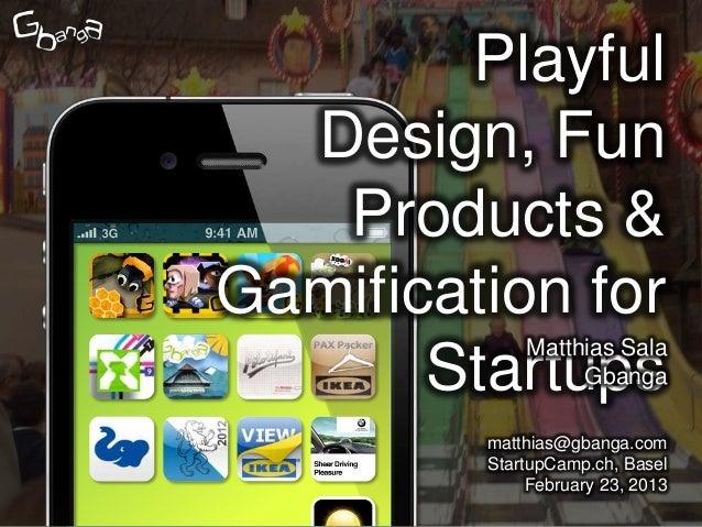 Playful  Design, Fun   Products &Gamification for             Matthias Sala       Startups   Gbanga         matthias@gbang...