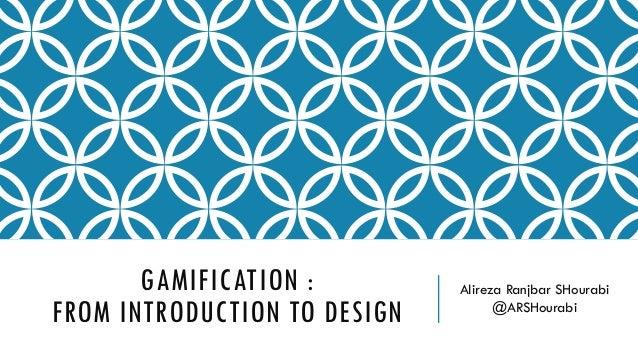 GAMIFICATION : FROM INTRODUCTION TO DESIGN Alireza Ranjbar SHourabi @ARSHourabi