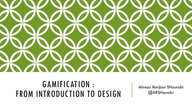 GAMIFICATION : FROM INTRODUCTION TO DESIGN Alireza Ranjbar SHourabi @ARSHourabi