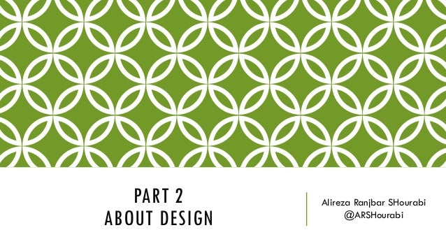 PART 2 ABOUT DESIGN Alireza Ranjbar SHourabi @ARSHourabi