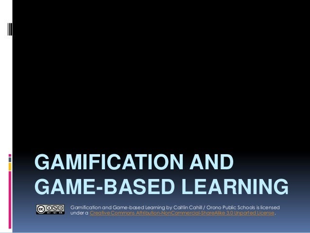 GAMIFICATION AND GAME-BASED LEARNING Gamification and Game-based Learning by Caitlin Cahill / Orono Public Schools is lice...