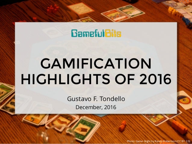 GAMIFICATION HIGHLIGHTS OF 2016 Gustavo F. Tondello December, 2016 Photo: Game Night by Randy Robertson (CC BY 2.0)
