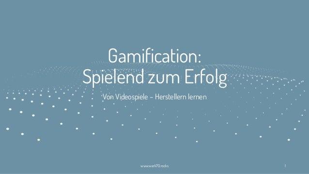Gamification: Spielend zum Erfolg Von Videospiele – Herstellern lernen www.werk70.rocks 1