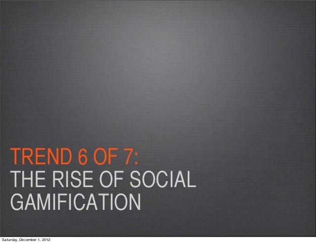 TREND 6 OF 7:    THE RISE OF SOCIAL    GAMIFICATIONSaturday, December 1, 2012