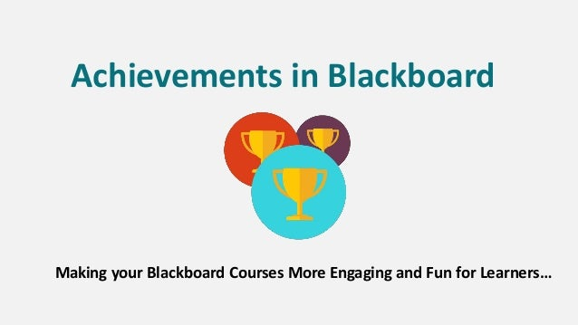 Achievements in Blackboard Making your Blackboard Courses More Engaging and Fun for Learners…