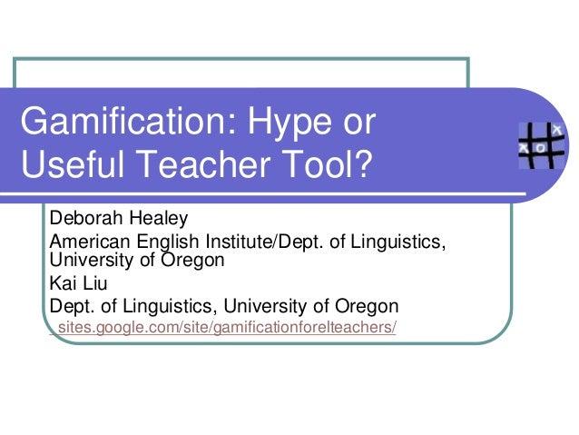 Gamification: Hype or Useful Teacher Tool? Deborah Healey American English Institute/Dept. of Linguistics, University of O...