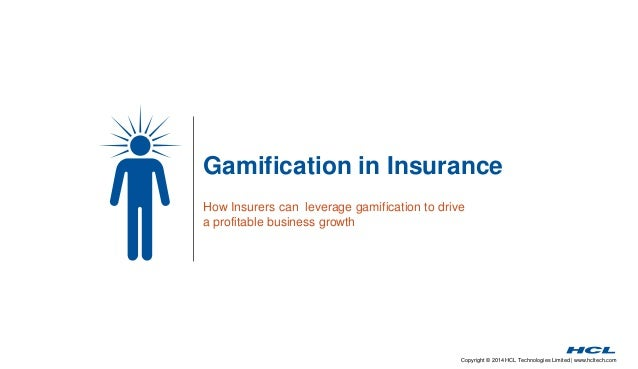 Gamification in Insurance  How Insurers can leverage gamification to drive  a profitable business growth  Copyright © 2014...
