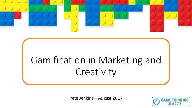 Gamification in Marketing and Creativity Pete Jenkins – August 2017