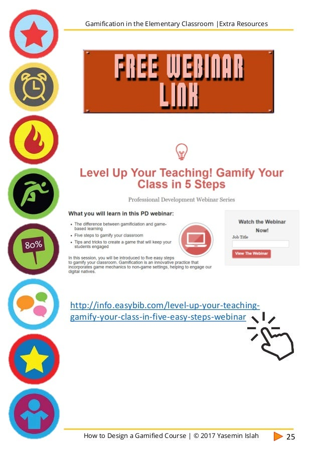 How to Design a Gamified Course | © 2017 Yasemin Islah 26 Gamification in the Elementary Classroom |Extra Resources MORE I...