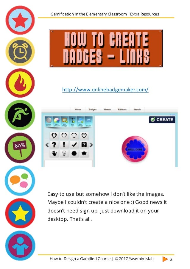How to Design a Gamified Course | © 2017 Yasemin Islah 4 Here is a tutorial on how to create badges with Google Draw. Gami...