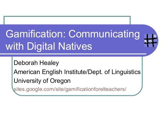 Gamification: Communicating with Digital Natives Deborah Healey American English Institute/Dept. of Linguistics University...
